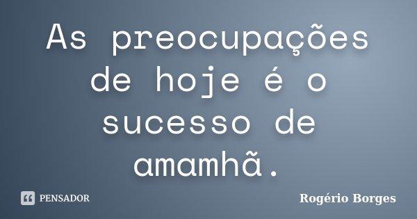As preocupações de hoje é o sucesso de amamhã.... Frase de Rogério Borges.