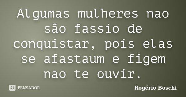 Algumas mulheres nao são fassio de conquistar, pois elas se afastaum e figem nao te ouvir.... Frase de Rogério Boschi.