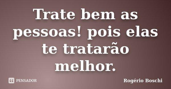 Trate bem as pessoas! pois elas te tratarão melhor.... Frase de Rogério Boschi.