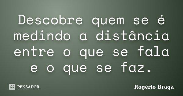 Descobre quem se é medindo a distância entre o que se fala e o que se faz.... Frase de Rogério Braga.