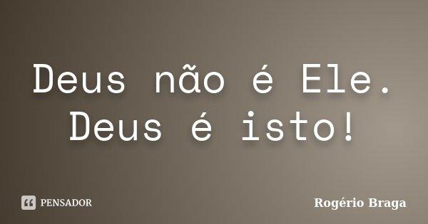Deus não é Ele. Deus é isto!... Frase de Rogério Braga.