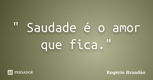 Saudade é O Amor Que Fica Rogério Brandão