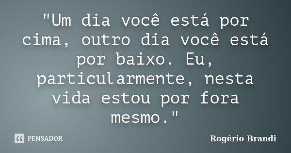 """""""Um dia você está por cima, outro dia você está por baixo. Eu, particularmente, nesta vida estou por fora mesmo.""""... Frase de Rogério Brandi."""