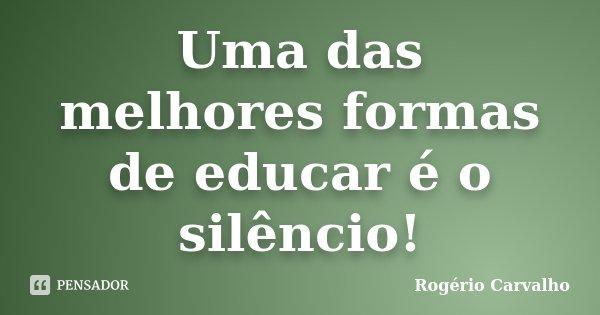 Uma das melhores formas de educar é o silêncio!... Frase de Rogério Carvalho.