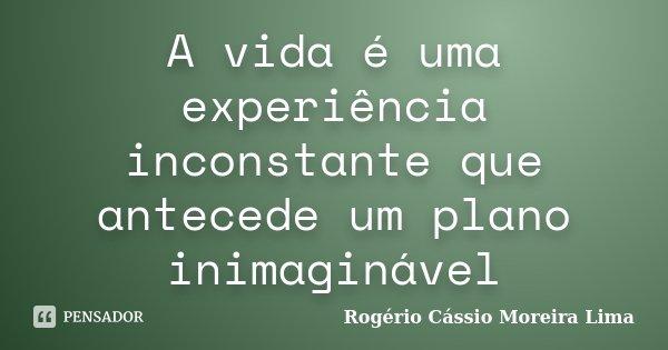A vida é uma experiência inconstante que antecede um plano inimaginável... Frase de Rogério Cássio Moreira Lima.