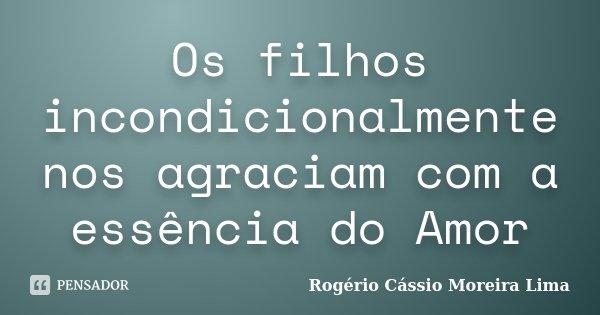 Os filhos incondicionalmente nos agraciam com a essência do Amor... Frase de Rogério Cássio Moreira Lima.