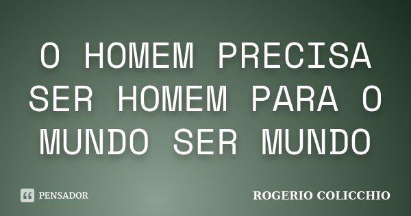 O HOMEM PRECISA SER HOMEM PARA O MUNDO SER MUNDO... Frase de ROGERIO COLICCHIO.