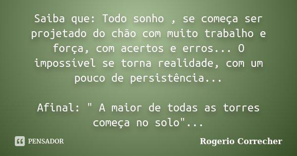 Saiba que: Todo sonho , se começa ser projetado do chão com muito trabalho e força, com acertos e erros... O impossível se torna realidade, com um pouco de pers... Frase de Rogerio Correcher.