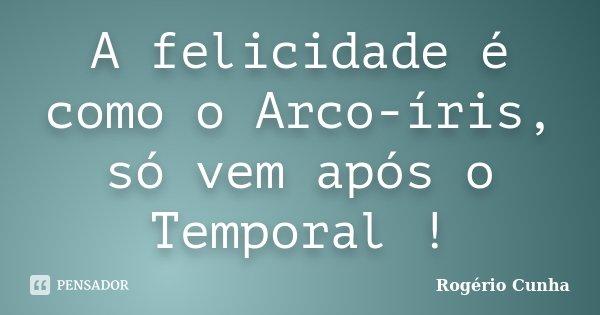 A felicidade é como o Arco-íris, só vem após o Temporal !... Frase de Rogério Cunha.
