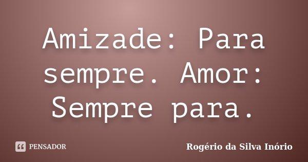 Amizade: Para sempre. Amor: Sempre para.... Frase de Rogério da Silva Inório.