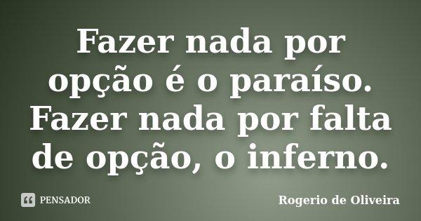 Fazer nada por opção é o paraíso. Fazer nada por falta de opção, o inferno.... Frase de Rogerio de Oliveira.