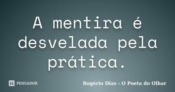 A mentira é desvelada pela prática.... Frase de Rogério Dias - O Poeta do Olhar.