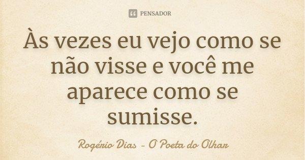 Às vezes eu vejo como se não visse e você me aparece como se sumisse.... Frase de Rogério Dias - O Poeta do Olhar.
