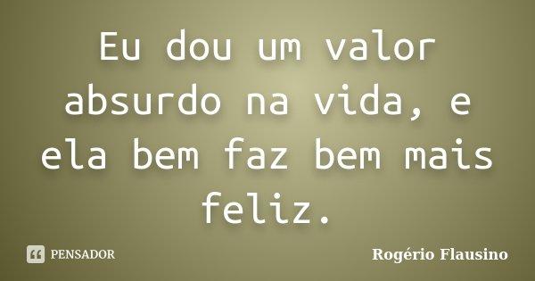 Eu dou um valor absurdo na vida, e ela bem faz bem mais feliz.... Frase de Rogério Flausino.