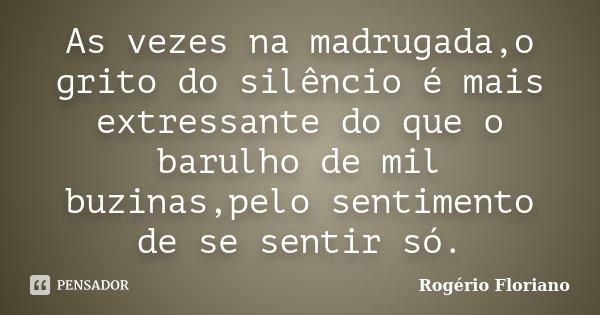 As vezes na madrugada,o grito do silêncio é mais extressante do que o barulho de mil buzinas,pelo sentimento de se sentir só.... Frase de Rogério Floriano.