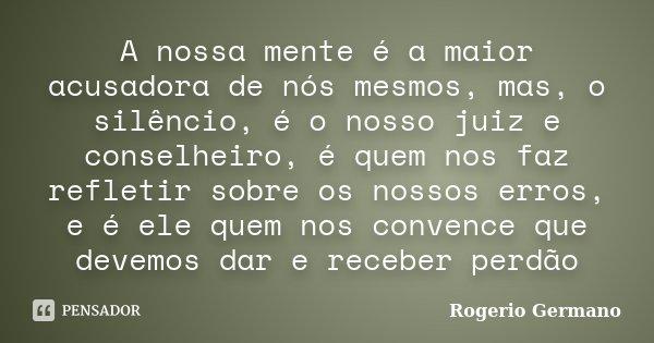 A nossa mente é a maior acusadora de nós mesmos, mas, o silêncio, é o nosso juiz e conselheiro, é quem nos faz refletir sobre os nossos erros, e é ele quem nos ... Frase de Rogerio Germano.