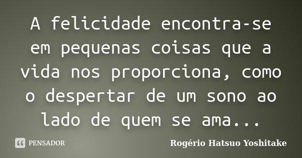 A felicidade encontra-se em pequenas coisas que a vida nos proporciona, como o despertar de um sono ao lado de quem se ama...... Frase de Rogério Hatsuo Yoshitake.
