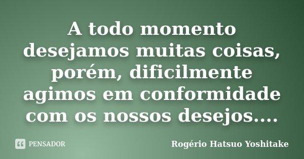 A todo momento desejamos muitas coisas, porém, dificilmente agimos em conformidade com os nossos desejos....... Frase de Rogério Hatsuo Yoshitake.