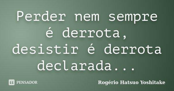 Perder nem sempre é derrota, desistir é derrota declarada...... Frase de Rogério Hatsuo Yoshitake.