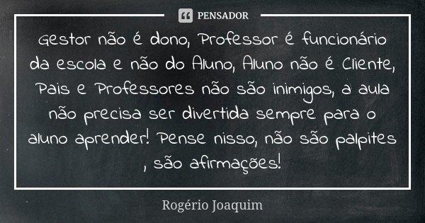 Gestor Não é Dono Professor é Rogério Joaquim