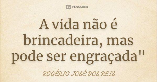 """A vida não é brincadeira, mas pode ser engraçada""""... Frase de ROGÉRIO JOSÉ DOS REIS."""