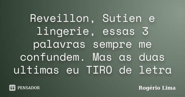 Reveillon, Sutien e lingerie, essas 3 palavras sempre me confundem. Mas as duas ultimas eu TIRO de letra... Frase de Rogério Lima.