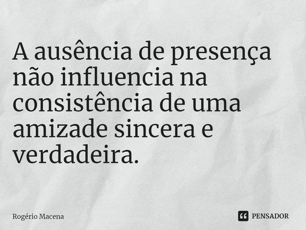 A ausência de presença não influencia na consistência de uma amizade sincera e verdadeira.... Frase de Rogério Macena.
