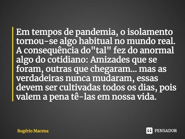 """Em tempos de pandemia, o isolamento tornou-se algo habitual no mundo real. A consequência do """"tal"""" fez do anormal algo do cotidiano: Amizades que se ... Frase de Rogério Macena."""