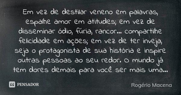 Em vez de destilar veneno em palavras,... Rogério Macena
