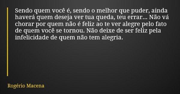 Sendo quem você é, sendo o melhor que puder, ainda haverá quem deseja ver tua queda, teu errar... Não vá chorar por quem não é feliz ao te ver alegre pelo fato ... Frase de Rogério Macena.