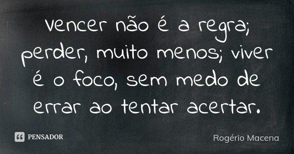 Vencer não é a regra; perder, muito menos; viver é o foco, sem medo de errar ao tentar acertar.... Frase de Rogério Macena.
