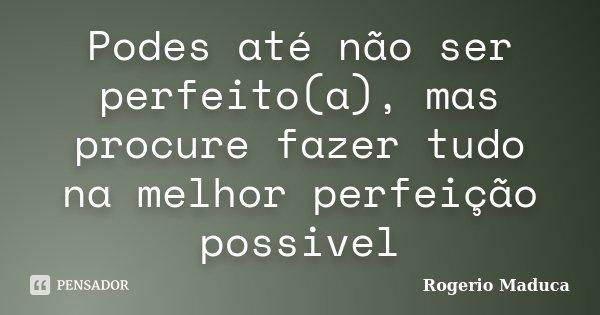Podes até não ser perfeito(a), mas procure fazer tudo na melhor perfeição possivel... Frase de Rogerio Maduca.
