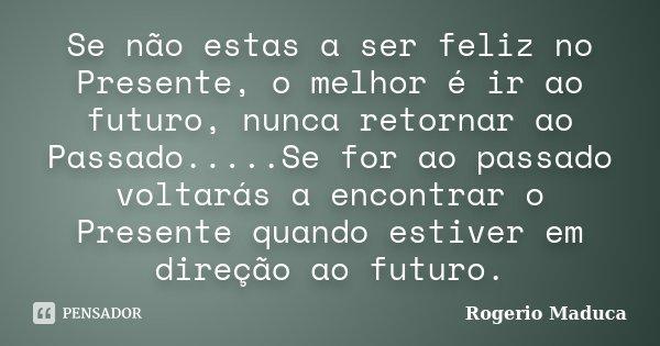 Se não estas a ser feliz no Presente, o melhor é ir ao futuro, nunca retornar ao Passado.....Se for ao passado voltarás a encontrar o Presente quando estiver em... Frase de Rogerio Maduca.