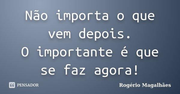 Não importa o que vem depois. O importante é que se faz agora!... Frase de Rogério Magalhães.