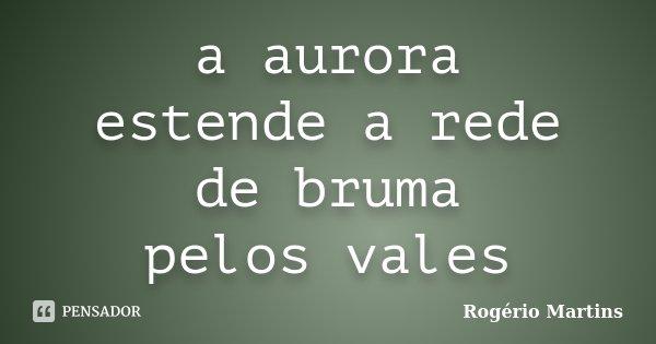 a aurora estende a rede de bruma pelos vales... Frase de Rogério Martins.