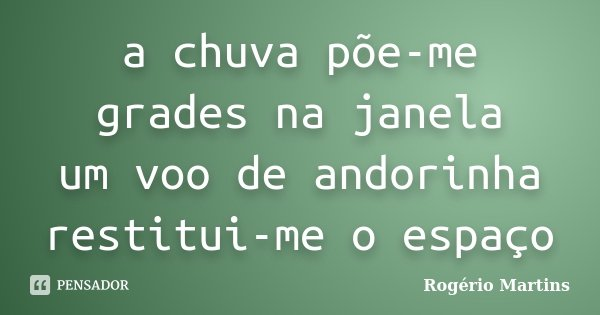 a chuva põe-me grades na janela um voo de andorinha restitui-me o espaço... Frase de Rogério Martins.