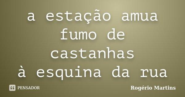 a estação amua fumo de castanhas à esquina da rua... Frase de Rogério Martins.