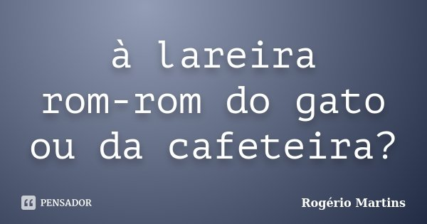 à lareira rom-rom do gato ou da cafeteira?... Frase de Rogério Martins.
