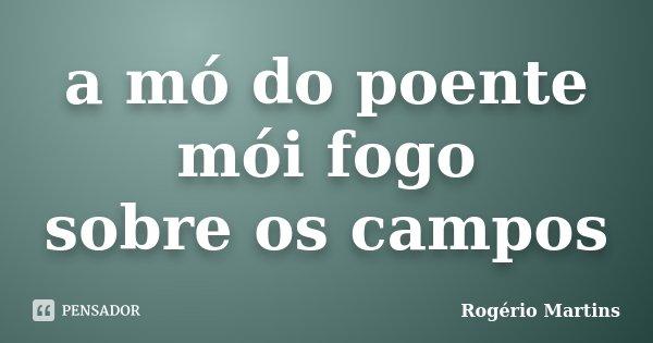 a mó do poente mói fogo sobre os campos... Frase de Rogério Martins.