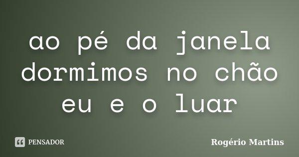 ao pé da janela dormimos no chão eu e o luar... Frase de Rogério Martins.