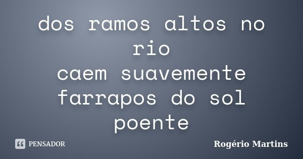 dos ramos altos no rio caem suavemente farrapos do sol poente... Frase de Rogério Martins.