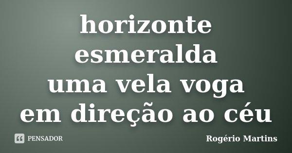 horizonte esmeralda uma vela voga em direcção ao céu... Frase de Rogério Martins.
