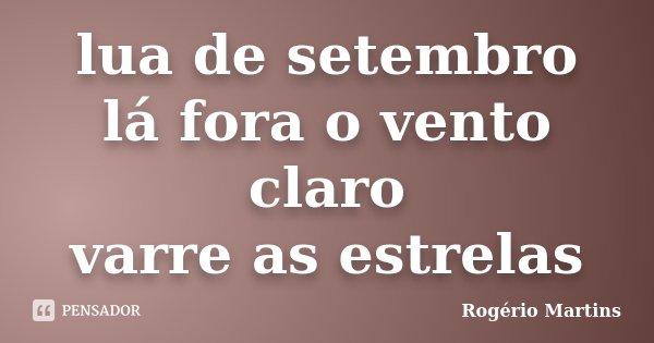 lua de setembro lá fora o vento claro varre as estrelas... Frase de Rogério Martins.