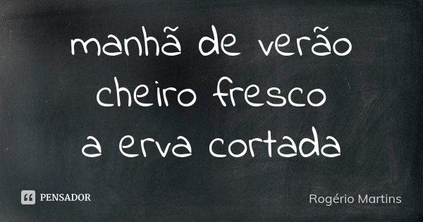 manhã de verão cheiro fresco a erva cortada... Frase de Rogério Martins.