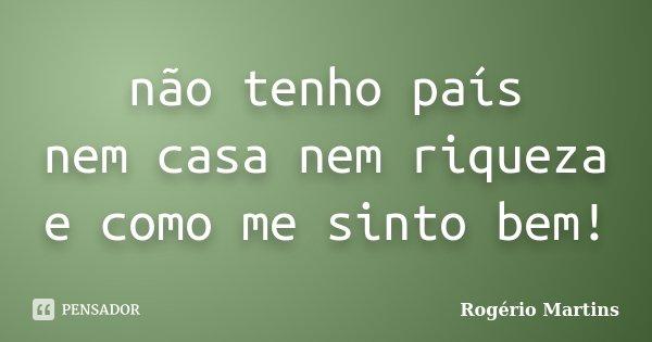 não tenho país nem casa nem riqueza e como me sinto bem!... Frase de Rogério Martins.