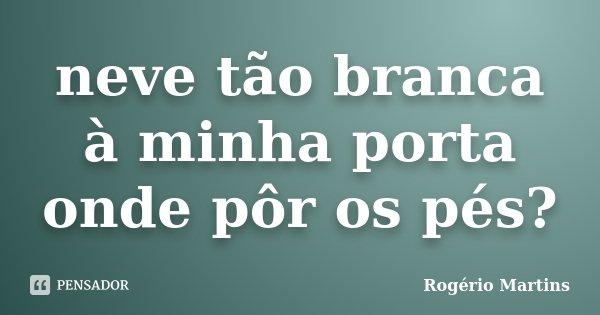 neve tão branca à minha porta onde pôr os pés?... Frase de Rogério Martins.