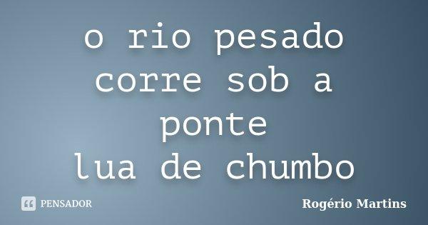 o rio pesado corre sob a ponte lua de chumbo... Frase de Rogério Martins.