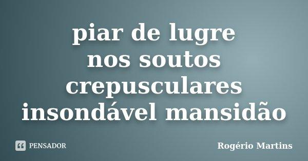 piar de lugre nos soutos crepusculares insondável mansidão... Frase de Rogério Martins.