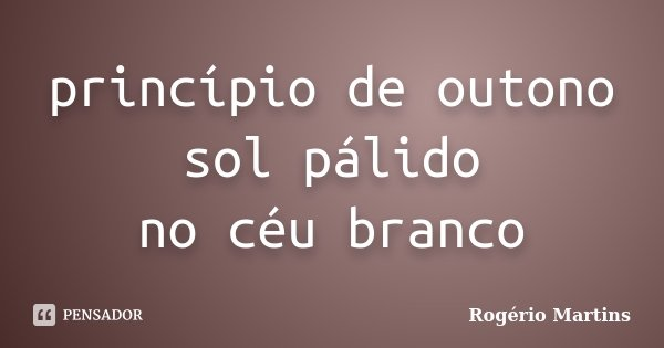 princípio de outono sol pálido no céu branco... Frase de Rogério Martins.