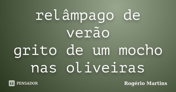 relâmpago de verão grito de um mocho nas oliveiras... Frase de Rogério Martins.